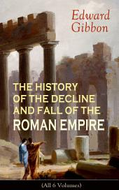 THE HISTORY OF THE DECLINE AND FALL OF THE ROMAN EMPIRE (All 6 Volumes): From the Height of the Roman Empire, the Age of Trajan and the Antonines - to the Fall of Byzantium; Including a Review of the Crusades, and the State of Rome during the Middle Ages