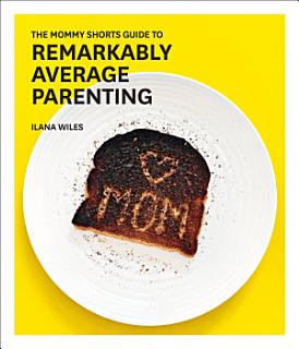 The Mommy Shorts Guide to Remarkably Average Parenting Book
