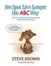 See Spot Live Longer the ABC Way: Overcoming the Limitations of Dry Dog Foods With Just Two Small Changes