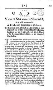The Case of the Vicar of St. Leonard Shoreditch: So Far as He is Concerned in a Bill Now Depending in Parliament, to Explain and Amend an Act Made in the Eighth Year of His Present Majesty's Reign, Intitled, An Act for Rebuilding the Parish-church of St. Leonard Shoreditch, in the County of Middlesex, Volume 3