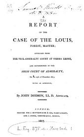 A Report of the Case of the Louis, Forest, Master: Appealed from the Vice-Admiralty Court at Sierra Leone and Determined in the High Court of Admiralty, on the 15th of December 1817 : with an Appendix