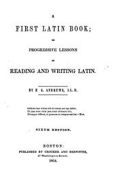 A First Latin Book, Or, Progressive Lessons in Reading and Writing Latin