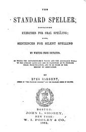 The Standard Speller: Containing Exercises for Oral Spelling; Also Sentences for Silent Spelling by Writing from Dictation, in which the Representative Words and the Anomalous Words of the English Language are So Classified as to Indicate Their Pronunciation, and to be Fixed in the Memory by Association