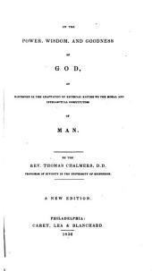 The Bridgewater Treatises on the Power, Wisdom and Goodness of God as Manifested in the Creation: On the power, wisdom and goodness of God, as manifested in the adaptation of external nature to the moral and intellectual constitution of man