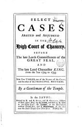 Select Cases Argued and Adjudged in the High Court of Chancery: Before the Late Lords Commissioners of the Great Seal and the Late Lord Chancellor King. From the Year 1724 to 1733. With Two Tables, One of the Names of the Cases, and the Other of the Principal Matters