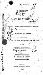 A Digest of the Laws of Virginia: Which are of a Permanent Character and General Operation; Illustrated by Judicial Decisions: to which is Added, an Index of the Names of the Cases in the Virginia Reporters