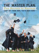 The Master Plan: Ten Secrets to Success: Success: You Can'T Get There Until You'Ve Been Here!