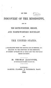 On the Discovery of the Mississippi, and on the South-western, Oregon, and North-western Boundary of the United States. With a Translation from the Originals MS. of Memoirs, Etc., Relating to the Discovery of the Mississippi, by Robert Cavelier de La Salle and the Chevalier Henry de Tonty