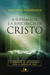 A supremacia e a suficiência de Cristo: A mensagem de Colossenses para a igreja de hoje