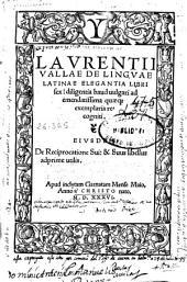 Laurentii Vallae De linguae latinae elegantia libri sex ...: eiusdem de reciprocatione sui [et] suus libellus adprime utilis