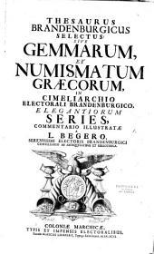 Thesaurus Brandenburgicus selectus, sive, Gemmarum et numismatum Graecorum in Cimeliarchio electorali Brandenburgico elegantiorum series commentario illustratae