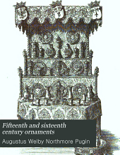 Fifteenth and Sixteenth Century Ornaments: In Four Parts: I. Gold and Silver Ornament Designs; II. Iron and Brass Work Designs; III. Gothic Furniture; IV. Details of Ancient Timber Roofs