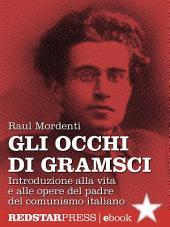 Gli occhi di Gramsci: Introduzione alla vita e alle opere del padre del comunismo italiano