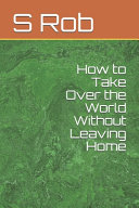 How to Take Over the World Without Leaving Home