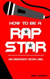 How To Be A Rap Star: And Independent Label