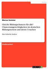 Gleiche Bildungschancen für alle? Chancenungerechtigkeiten im deutschen Bildungssystem und deren Ursachen: Eine kritische Analyse