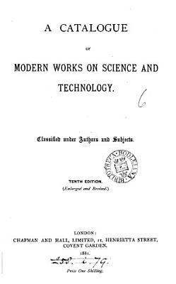 A catalogue of modern works on science and technology  2nd  4th  5th  7th  8th  10th 14th  16th 19th  22nd 25th  35th  39th  ed