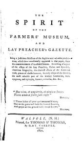 The Spirit of the Farmers' Museum, and Lay Preacher's Gazette: Being a Judicious Selection of the Fugitive and Valuable Productions, which Have Occasionally Appeared in that Paper, Since the Commencement of Its Establishment. Consisting of a Part of the Essays of the Lay Preacher, Colon and Spondee ... the Most Valuable Part of the Weekly Summaries, Nuts, Epigrams, and Epitaphs, Sonnets, Criticism &c., &c