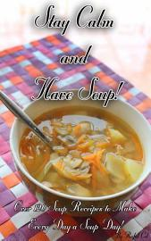Stay Calm And Have Soup   Over 120 Recipes To Make Everyday A Soup Day