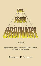 Far from Ordinary: A Novel - Inspired by an Adventure of a World War II Solider and an Unusual Souvenir