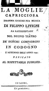 La Moglie Capricciosa; dramma giocoso per musica [in two acts and in verse], etc