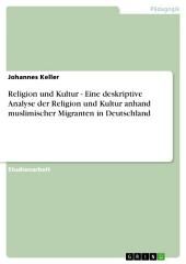 Religion und Kultur - Eine deskriptive Analyse der Religion und Kultur anhand muslimischer Migranten in Deutschland