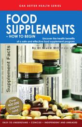 Food Supplements - How to Begin: Uncover the health benefits of a safe & effective food supplement program