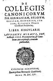 Auberti Miraei De Collegiis Canonicorum per Germaniam, Belgiam, Hispaniam, Italiam, aliasque orbis Christiani provincias liber singularis