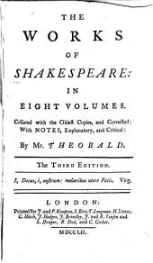 The Works of Shakespeare: The tempest. A midsummer night's dream. Two gentlemen of Verona. Merry wives of Windsor. Measure for measure. -v. 2. Much ado about nothing. The merchant of Venice. Love's labour's lost. As you like it. Taming of the shrew.-v. 3. All's well, that ends well. Twelfth night. The comedy of errors. The winter-night's tale. The life and death of King John.-v. 4. King Richard II. King Henry IV, pt. 1-2. King Henry V. King Henry VI, pt. 1.-v. 5. King Henry VI, pt. 2-3. King Richard III. King Henry VIII.-v. 6. King Lear. Timon of Athens. Titus Andronicus. Macbeth. Coriolanus.-v. 7. Julius Caesar. Antony and Cleopatra. Cymbeline. Troilus and Cressida.-v. 8. Romeo and Juliet. Hamlet. Othello. An index