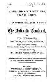 A Pure Mind in a Pure Body, that is Health. A new system of health and medicine. The antiseptic treatment ... The thirty-fifth thousand. [With other essays and testimonials.]