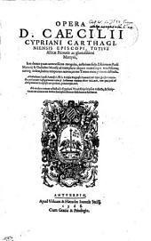 OPERA D. CAECILII CYPRIANI CARTHAGINIENSIS EPISCOPI, TOTIVS Africae Primatis ac gloriosissimi Martyris: Iam denuo quam accuratissime recognita, collatione facta Editionum Pauli Manutij & Guilielmi Morelij ad exemplaria aliquot manuscripta vetustissima; certoq[ue] ordine, habita temporum ratione, in tres Tomos nunc primum distincta