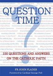 Question Time: 150 Questions and Answers on the Catholic Faith