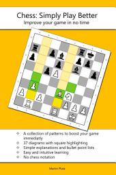 Chess - Simply Play Better: A visual collection of tips, patterns and strategies to quickly and efficiently improve your game as a starter in almost no time