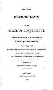 The public statute laws of the state of Connecticut, compiled in obedience to a resolve of the General Assembly, passed May 1835, to which is prefixed the Declaration of Independence, Constitution of the United States, and Constitution of the state of Connecticut: published by the authority of the state