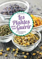 Les plantes pour tout guérir: Et pour booster sa santé