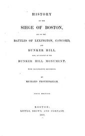 History of the Siege of Boston: And of the Battles of Lexington, Concord, and Bunker Hill : Also an Account of the Bunker Hill Monument