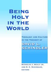Being Holy in the World: Theology and Culture in the Thought of David L. Schindler