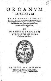 Organum Logicum Ex Aristotele Potissimum, aliisque variis authoribus collectum: in Tabularum formam redactum, ac methodice digestum