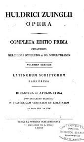 Huldrici Zuinglii opera: Latinorum scriptorum pars.1. Didactica et apologetica pro evincendo transitu in evangelicam veritatem et libertataem ab anno 1521 ad 1526. 1832