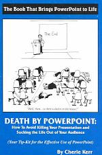 Death By Powerpoint: How To Avoid Killing Your Presentation and Sucking the Life Out of Your Audience