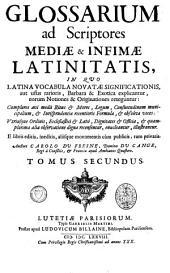 Glossarium ad scriptores mediae & [et] infimae Latinitatis: in quo Latina vocabula novatae significationis, aut usus rarioris, barbara & exotica explicantur, eorum notiones & originationes reteguntur, Volume 2