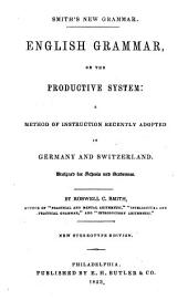 Smith's New Grammar: English Grammar on the Productive System: a Method of Instruction Recently Adopted in Germany and Switzerland. Designed for Schools and Academies