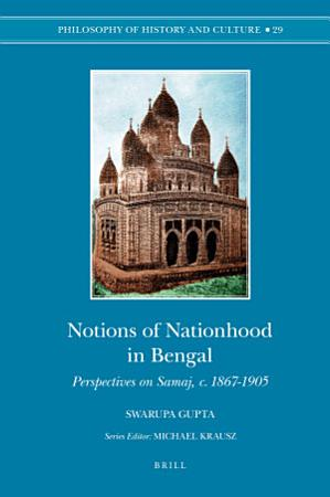 Notions of Nationhood in Bengal  Perspectives on Samaj  c  1867 1905 PDF