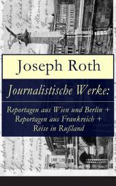 Journalistische Werke: Reportagen aus Wien und Berlin + Reportagen aus Frankreich + Reise in Rußland (Vollständige Ausgaben): Die Weltberühmte berichte (1919-1939)
