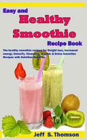 Easy and Healthy Smoothie Recipe Book: The Healthy Smoothie Recipes for Weight Loss, Increased Energy, Detoxify, Cleansing, Organic & Detox Smoothie R