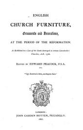 English Church Furniture, Ornaments and Decorations, at the period of the Reformation. As exhibited in a list of the goods destroyed in certain Lincolnshire Churches, A.D. 1566. Edited by E. P.