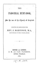 The parochial hymn-book, for the use of the Church of England, selected and arranged by J. Robinson