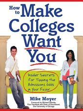 How to Make Colleges Want You: Insider Secrets for Tipping the Admissions Odds in Your Favor
