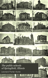The Public Schools of Springfield, Illinois: Educational Section of the Springfield Survey Conducted Under the Direction of Leonard P. Ayres, PH. D.
