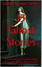 13 Ghost Stories: A Collection of the Best Tales of the Masters of Weird Fiction